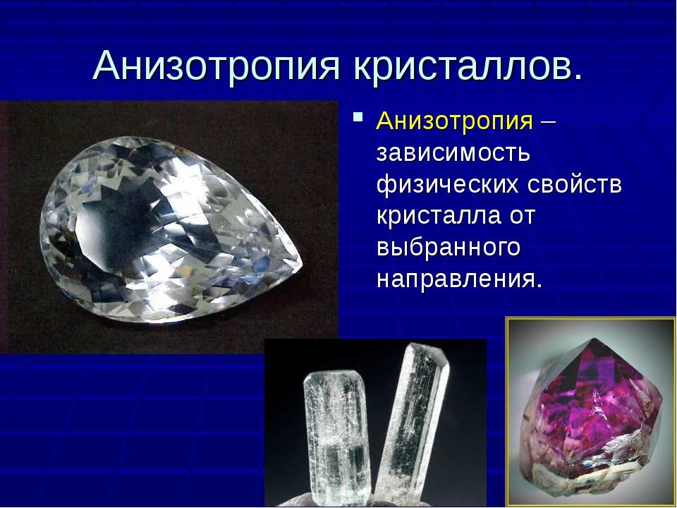 Анизотропия кристаллов. Анизотропия – зависимость физических свойств кристалл...