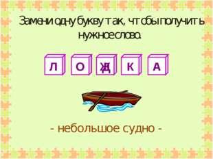 Л О Ж К А - небольшое судно - Замени одну букву так, чтобы получить нужное сл