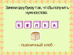 Б Е Л К А - пшеничный хлеб - У Замени одну букву так, чтобы получить нужное с