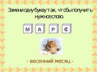 М А Р С - весенний месяц - Замени одну букву так, чтобы получить нужное слово
