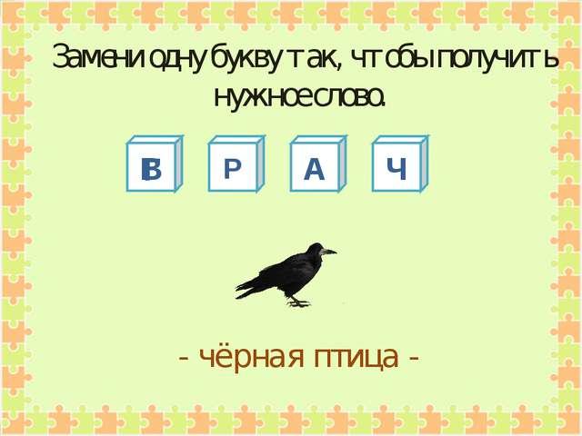 В Р А Ч - чёрная птица - Замени одну букву так, чтобы получить нужное слово. Г