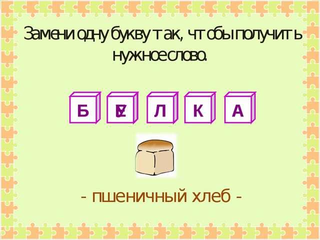 Б Е Л К А - пшеничный хлеб - У Замени одну букву так, чтобы получить нужное с...