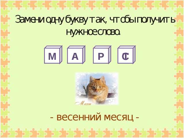 М А Р С - весенний месяц - Замени одну букву так, чтобы получить нужное слово...