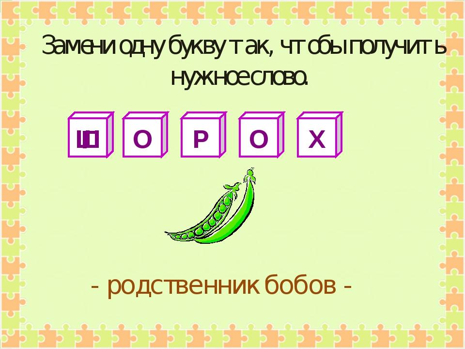Ш О Р О Х - родственник бобов - Замени одну букву так, чтобы получить нужное...