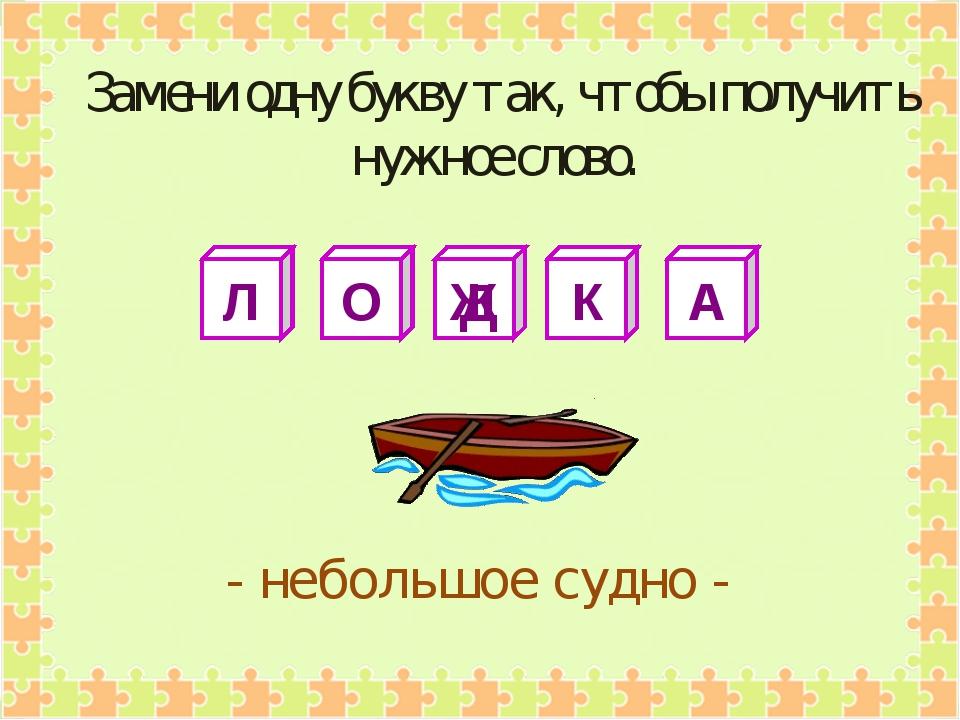 Л О Ж К А - небольшое судно - Замени одну букву так, чтобы получить нужное сл...