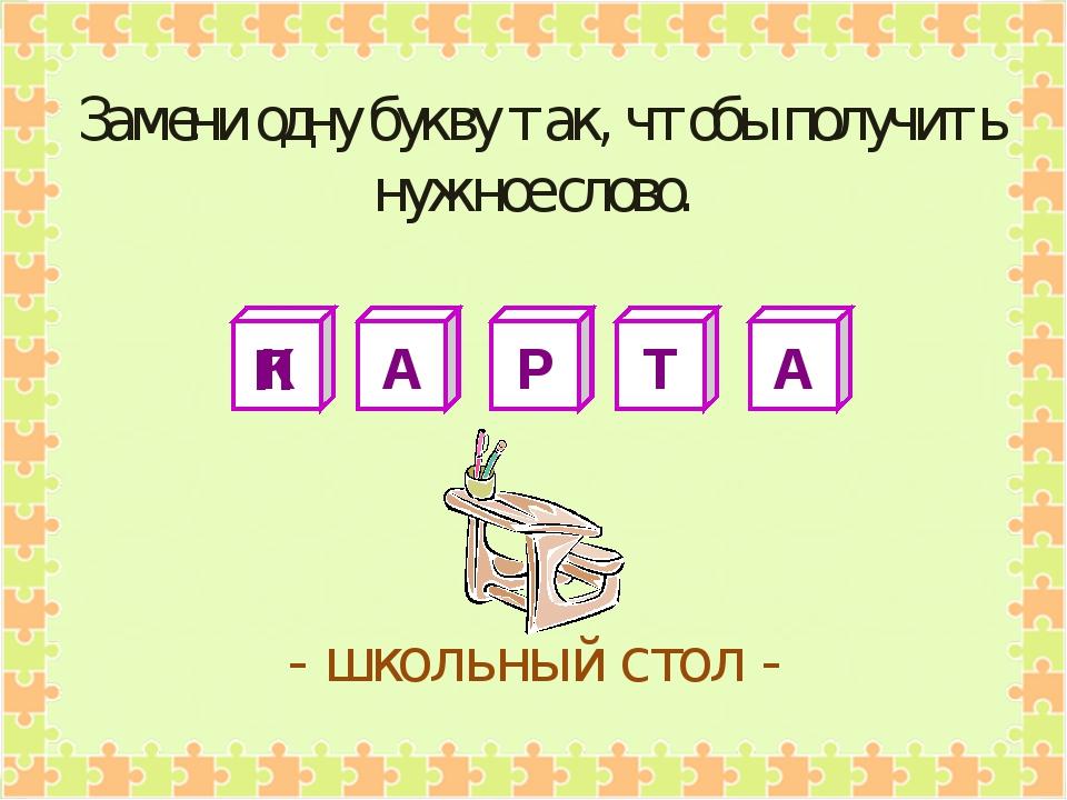 К А Р Т А - школьный стол - Замени одну букву так, чтобы получить нужное слов...