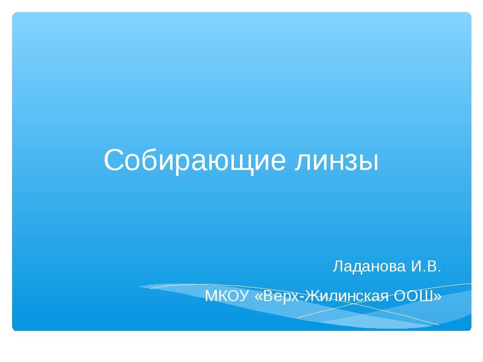 Собирающие линзы Ладанова И.В. МКОУ «Верх-Жилинская ООШ»