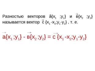 Разностью векторов а{х1 ;у1} и в{х2 ;у2} называется вектор с {х1 -х2;у1-у2}
