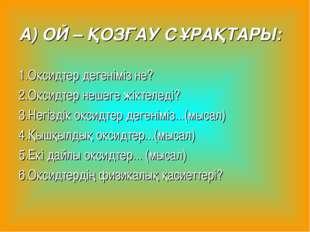 А) ОЙ – ҚОЗҒАУ СҰРАҚТАРЫ: 1.Оксидтер дегеніміз не? 2.Оксидтер нешеге жіктелед
