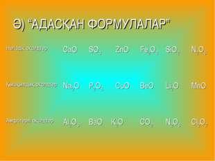 """Ә) """"АДАСҚАН ФОРМУЛАЛАР"""" Негіздік оксидтерCaOSO3ZnOFe2O3SiO2N2O5 Қышқылд"""