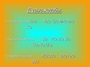 Дұрыс жауабы: Негіздік оксидтер CaO Na2O Li2O MnO BaO K2O   Қышқылдық окси