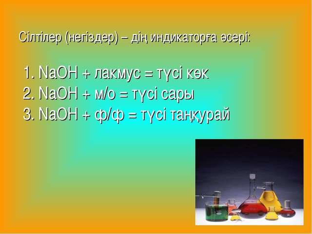 Сілтілер (негіздер) – дің индикаторға әсері: 1. NaOН + лакмус = түсі көк 2....