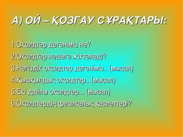 А) ОЙ – ҚОЗҒАУ СҰРАҚТАРЫ: 1.Оксидтер дегеніміз не? 2.Оксидтер нешеге жіктелед...