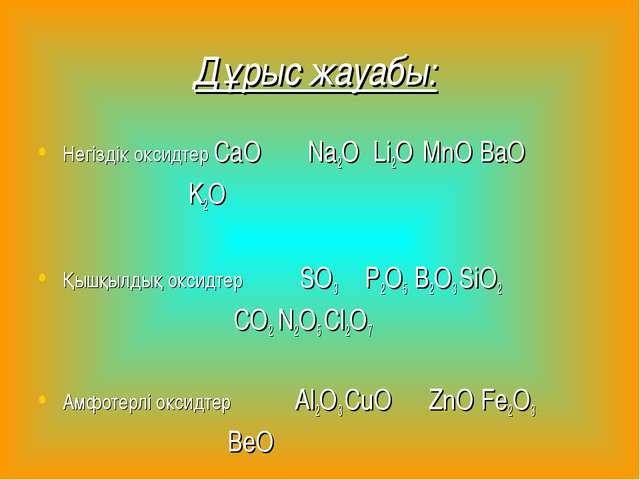 Дұрыс жауабы: Негіздік оксидтер CaO Na2O Li2O MnO BaO K2O   Қышқылдық окси...