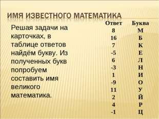 Решая задачи на карточках, в таблице ответов найдём букву. Из полученных букв