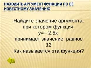 Найдите значение аргумента, при котором функция у= - 2,5х принимает значение,
