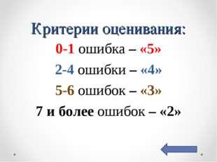 Критерии оценивания: 0-1 ошибка – «5» 2-4 ошибки – «4» 5-6 ошибок – «3» 7 и б