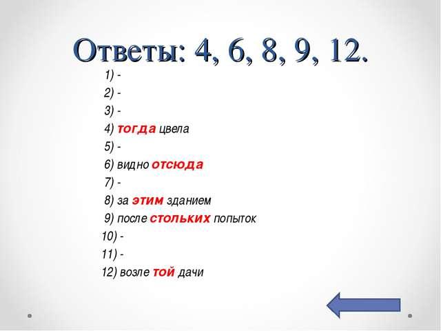 Ответы: 4, 6, 8, 9, 12. 1) - 2) - 3) - 4) тогда цвела 5) - 6) видно отсюда 7...