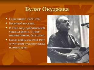 Булат Окуджава Годы жизни: 1924-1997 Коренной москвич. В 1942 году добровольц