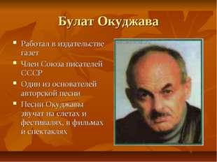 Булат Окуджава Работал в издательстве газет Член Союза писателей СССР Один из