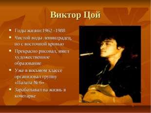 Виктор Цой Годы жизни:1962 -1988 Чистой воды ленинградец, но с восточной кров