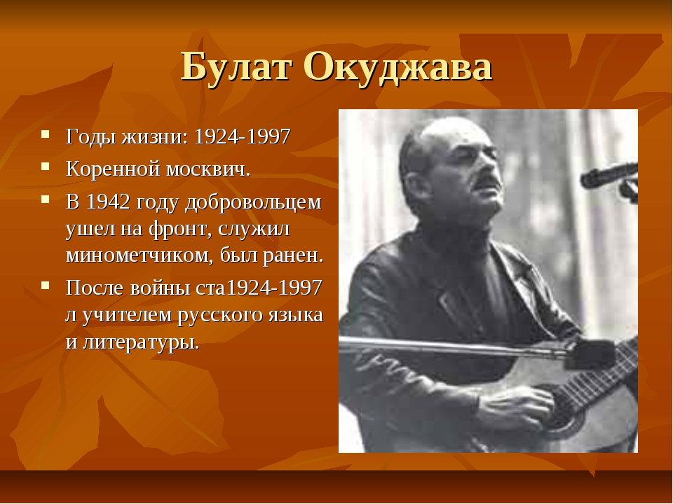 Булат Окуджава Годы жизни: 1924-1997 Коренной москвич. В 1942 году добровольц...