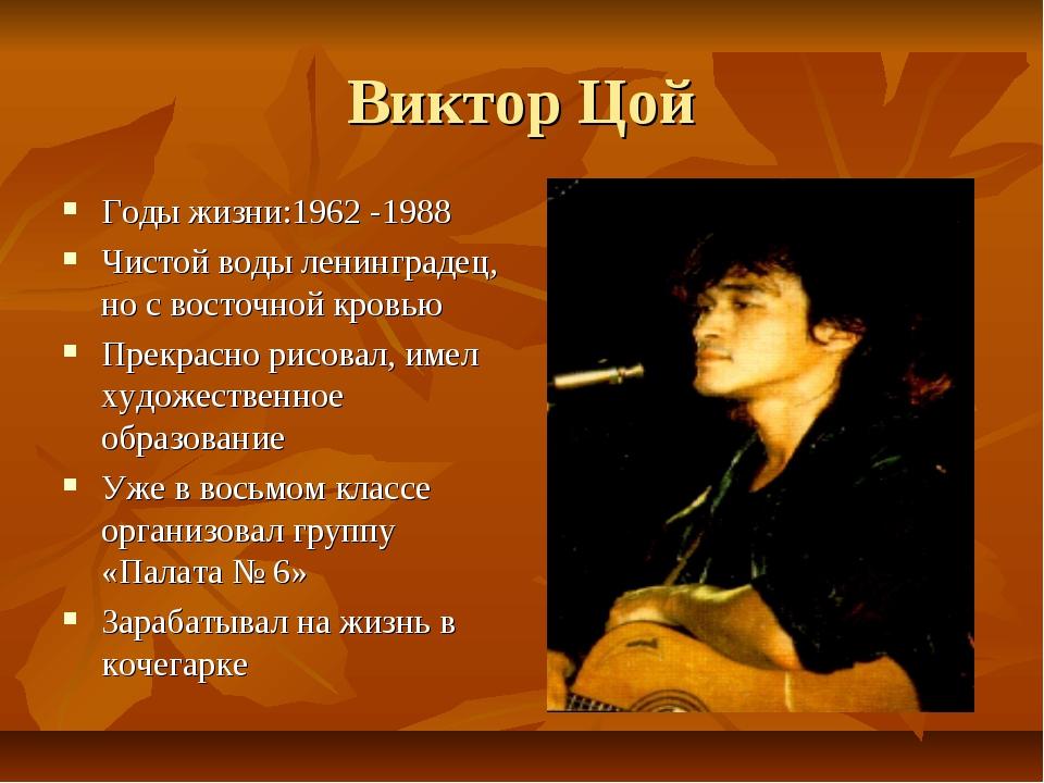 Виктор Цой Годы жизни:1962 -1988 Чистой воды ленинградец, но с восточной кров...
