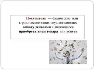 Покупатель — физическое или юридическое лицо, осуществляющее оплату деньгам