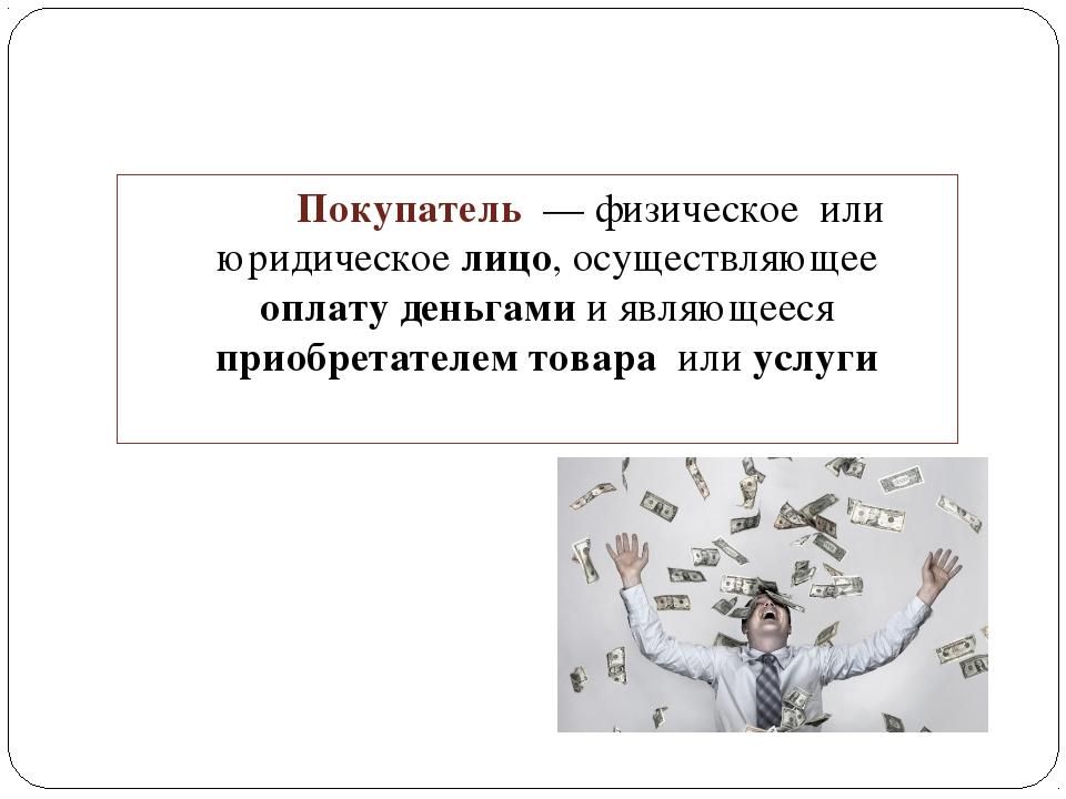 Покупатель — физическое или юридическое лицо, осуществляющее оплату деньгам...