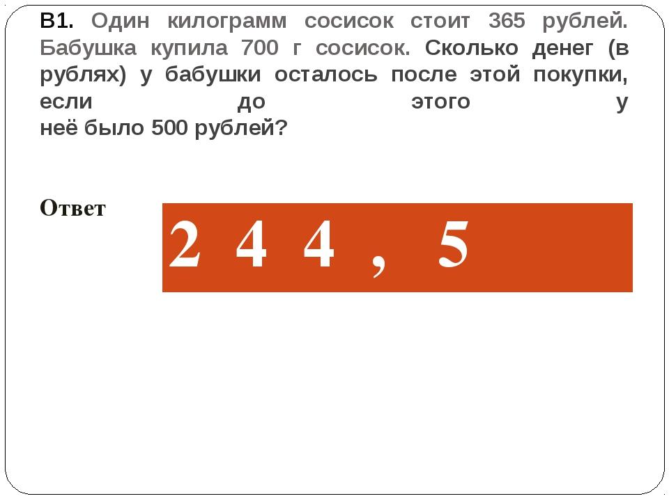 В1. Один килограмм сосисок стоит 365 рублей. Бабушка купила 700 г сосисок. Ск...