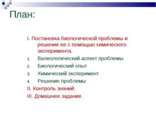 План: I. Постановка биологической проблемы и решение ее с помощью химического