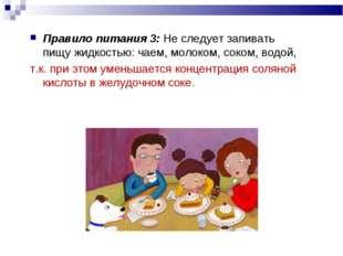 Правило питания 3: Не следует запивать пищу жидкостью: чаем, молоком, соком,