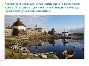 Соловецкий монастырь играл главную роль в колонизации севера. В голодные годы