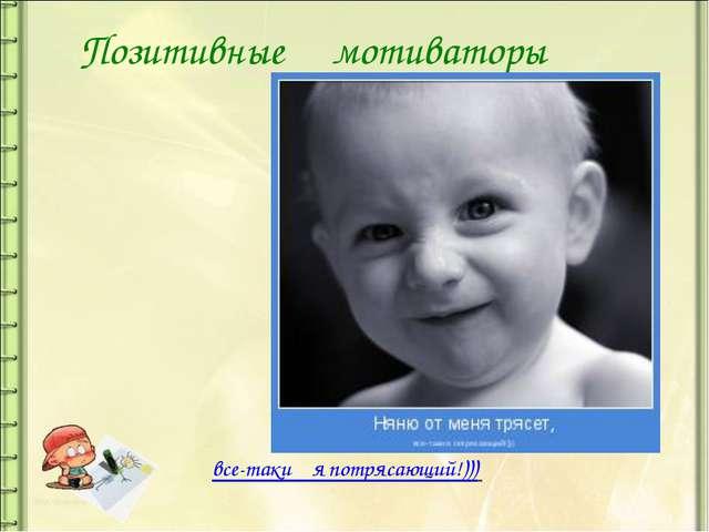 Позитивные мотиваторы все-таки я потрясающий!)))