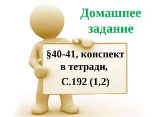Домашнее задание §40-41, конспект в тетради, С.192 (1,2)