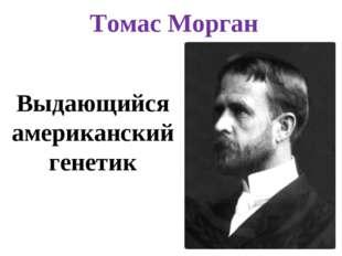 Томас Морган Выдающийся американский генетик