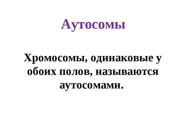 Аутосомы Хромосомы, одинаковые у обоих полов, называются аутосомами.