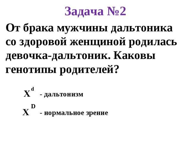 Задача №2 От брака мужчины дальтоника со здоровой женщиной родилась девочка-д...