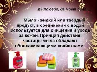 Мыло серо, да моет бело…. Мыло - жидкий или твердый продукт, в соединении с в