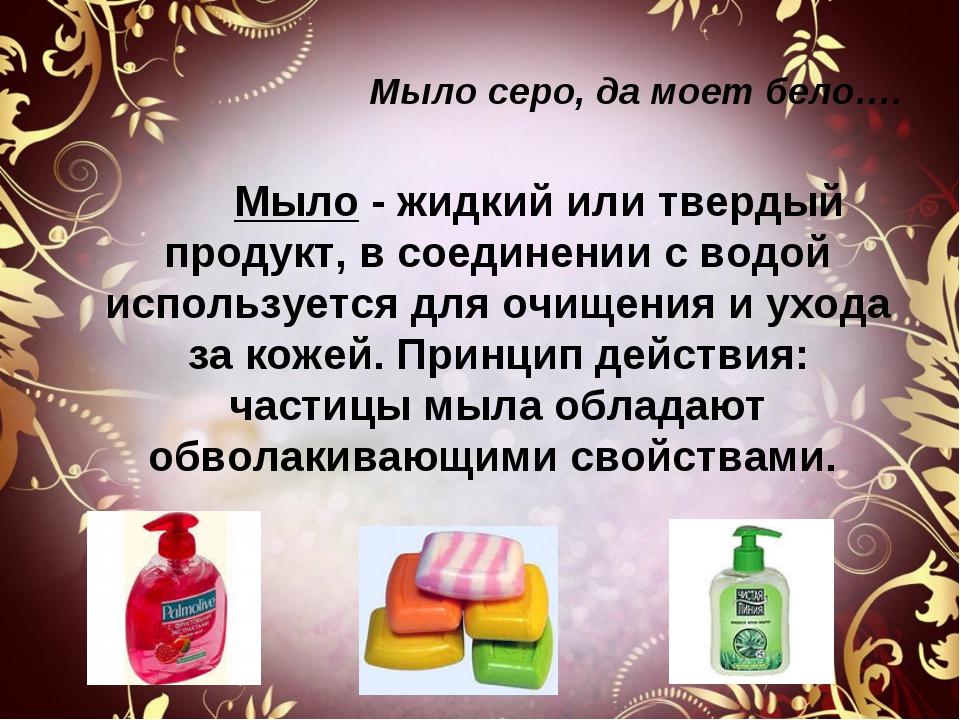 Мыло серо, да моет бело…. Мыло - жидкий или твердый продукт, в соединении с в...