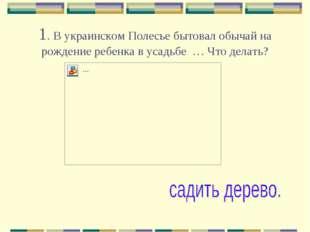 1. В украинском Полесье бытовал обычай на рождение ребенка в усадьбе … Что де