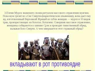 3.Племя Мурси знаменито своим ритуалом массового отравления мужчин. Пока муж