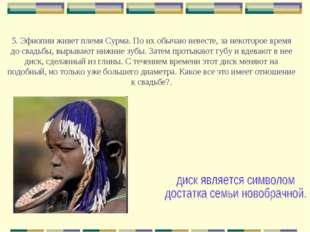 5. Эфиопии живет племя Сурма. По их обычаю невесте, за некоторое время до св