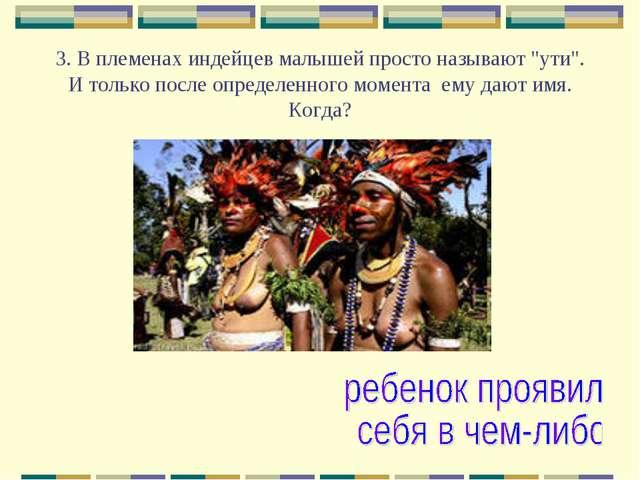 """3. В племенах индейцев малышей просто называют """"ути"""". И только после определе..."""