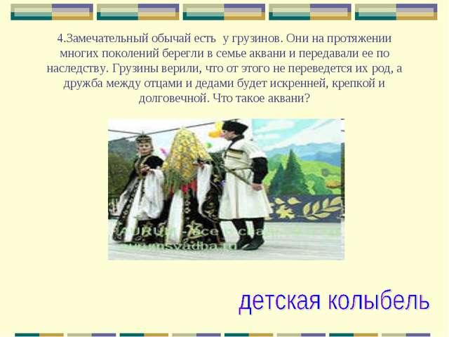 4.Замечательный обычай есть у грузинов. Они на протяжении многих поколений б...