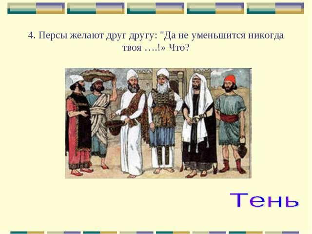 """4. Персы желают друг другу: """"Да не уменьшится никогда твоя ….!» Что?"""