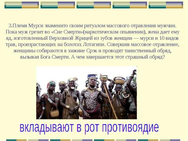 3.Племя Мурси знаменито своим ритуалом массового отравления мужчин. Пока муж...