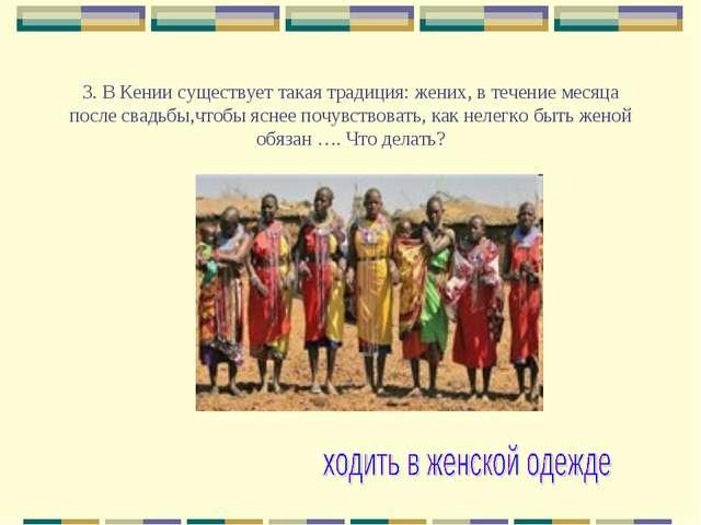 3. В Кении существует такая традиция: жених, в течение месяца после свадьбы,...