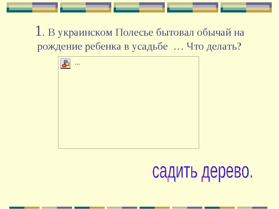 1. В украинском Полесье бытовал обычай на рождение ребенка в усадьбе … Что де...