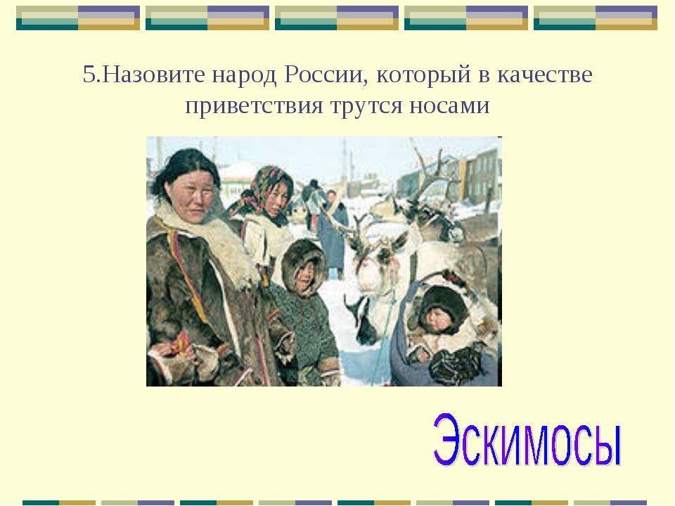 5.Назовите народ России, который в качестве приветствия трутся носами